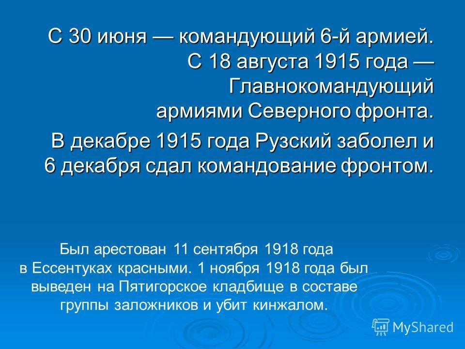 С 30 июня командующий 6-й армией. С 18 августа 1915 года Главнокомандующий армиями Северного фронта. С 30 июня командующий 6-й армией. С 18 августа 1915 года Главнокомандующий армиями Северного фронта. В декабре 1915 года Рузский заболел и 6 декабря