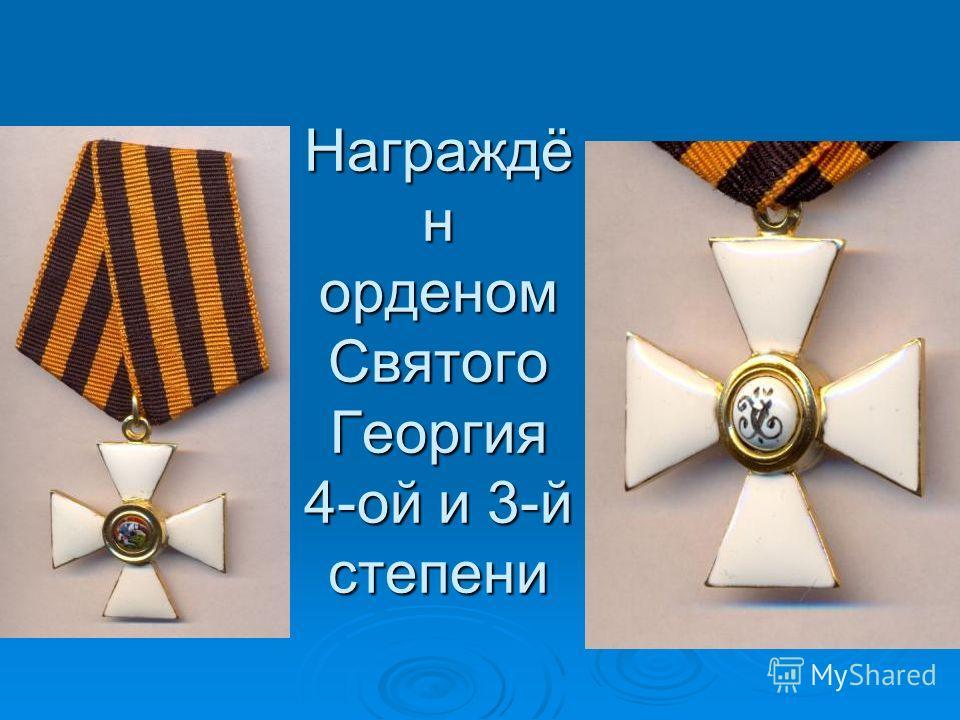 Награждё н орденом Святого Георгия 4-ой и 3-й степени