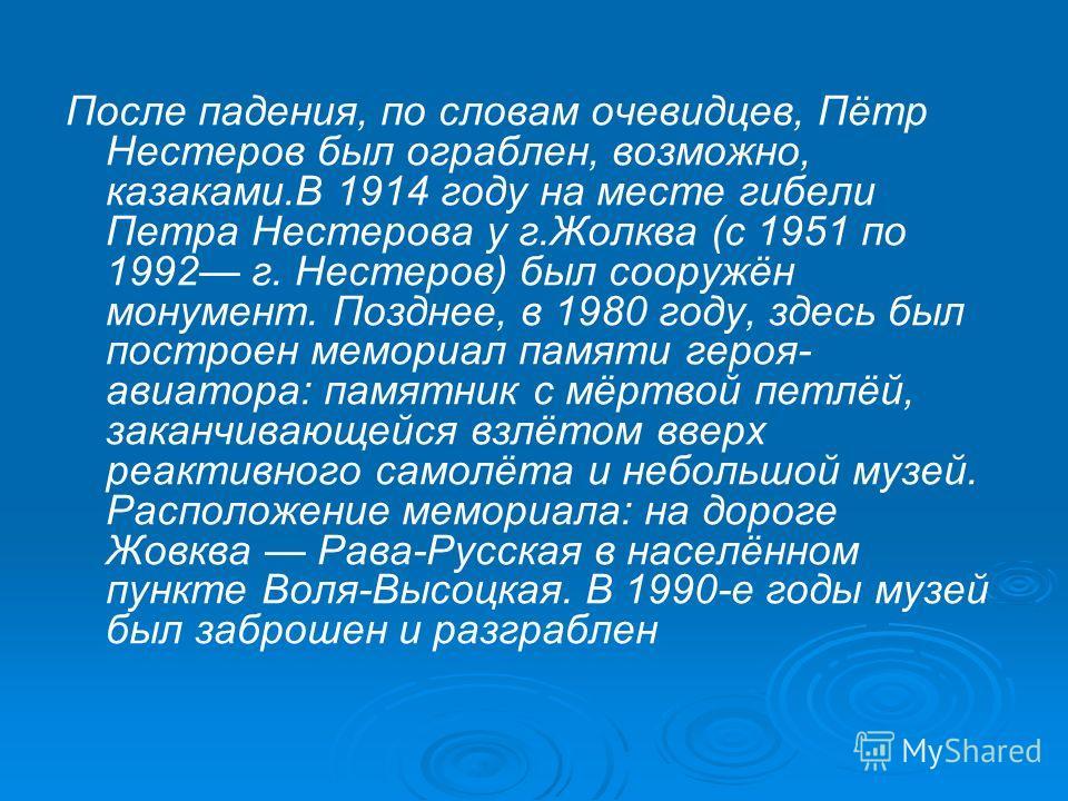 После падения, по словам очевидцев, Пётр Нестеров был ограблен, возможно, казаками.В 1914 году на месте гибели Петра Нестерова у г.Жолква (с 1951 по 1992 г. Нестеров) был сооружён монумент. Позднее, в 1980 году, здесь был построен мемориал памяти гер