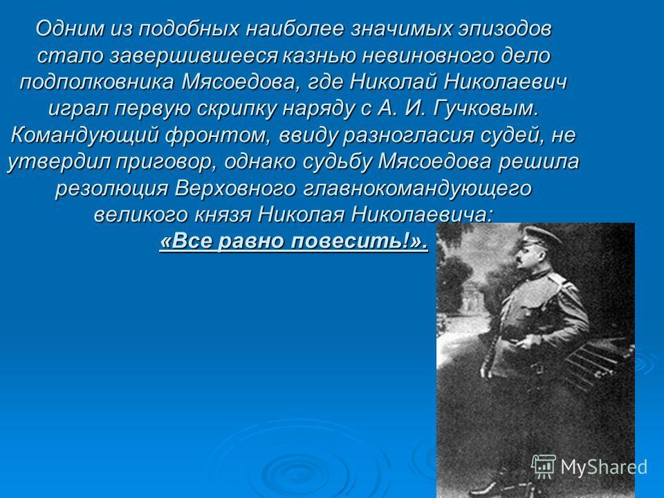 Одним из подобных наиболее значимых эпизодов стало завершившееся казнью невиновного дело подполковника Мясоедова, где Николай Николаевич играл первую скрипку наряду с А. И. Гучковым. Командующий фронтом, ввиду разногласия судей, не утвердил приговор,