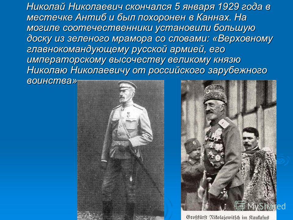 Николай Николаевич скончался 5 января 1929 года в местечке Антиб и был похоронен в Каннах. На могиле соотечественники установили большую доску из зеленого мрамора со словами: «Верховному главнокомандующему русской армией, его императорскому высочеств