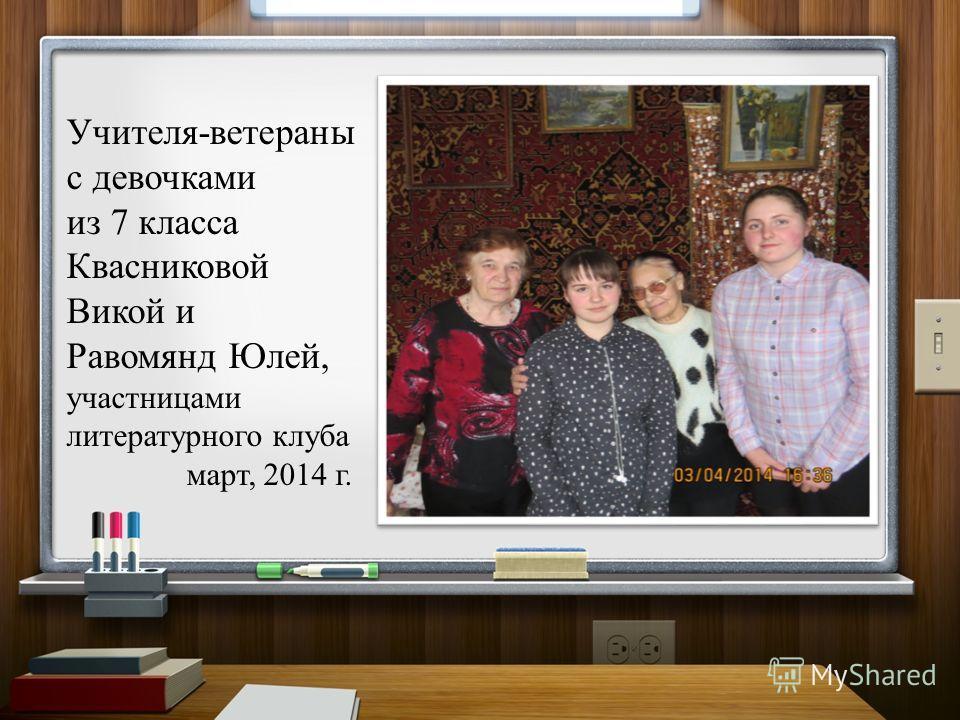 Учителя-ветераны с девочками из 7 класса Квасниковой Викой и Равомянд Юлей, участницами литературного клуба март, 2014 г.