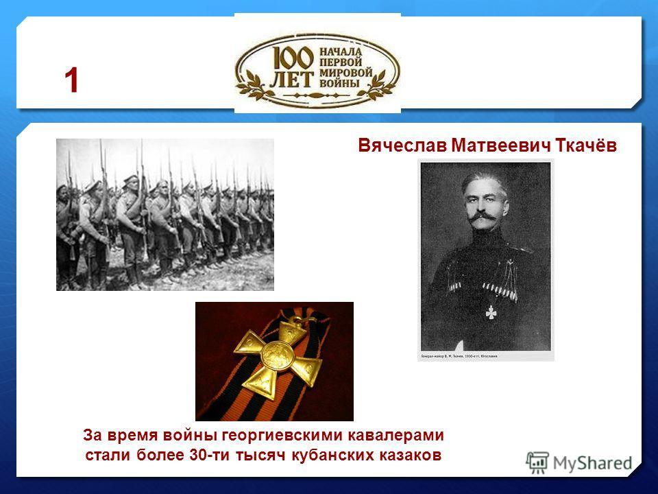 1 Вячеслав Матвеевич Ткачёв За время войны георгиевскими кавалерами стали более 30-ти тысяч кубанских казаков