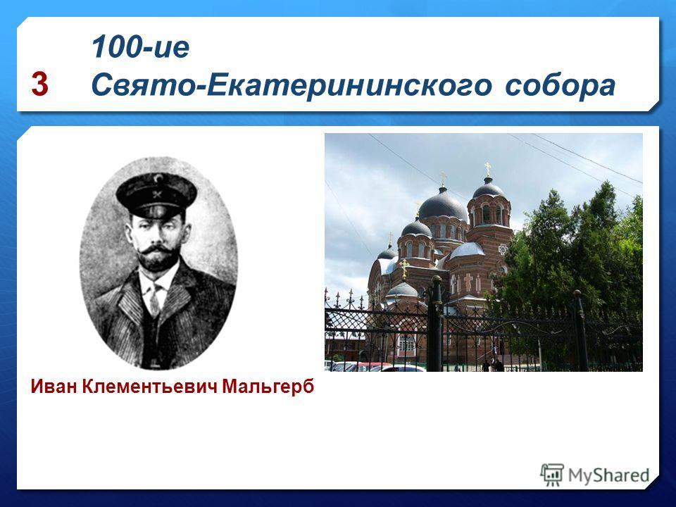 100-ие Свято-Екатерининского собора Иван Клементьевич Мальгерб 3