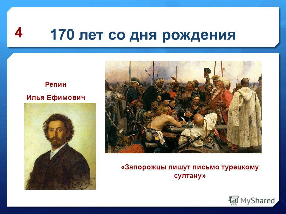 170 лет со дня рождения «Запорожцы пишут письмо турецкому султану» 4 Репин Илья Ефимович
