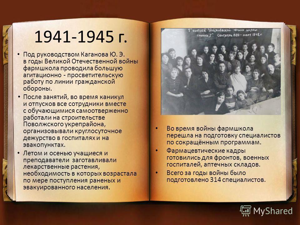1941-1945 г. Под руководством Каганова Ю. Э. в годы Великой Отечественной войны фармшкола проводила большую агитационно - просветительскую работу по линии гражданской обороны. После занятий, во время каникул и отпусков все сотрудники вместе с обучающ