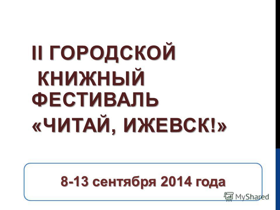 8-13 сентября 2014 года II ГОРОДСКОЙ КНИЖНЫЙ ФЕСТИВАЛЬ КНИЖНЫЙ ФЕСТИВАЛЬ «ЧИТАЙ, ИЖЕВСК!»