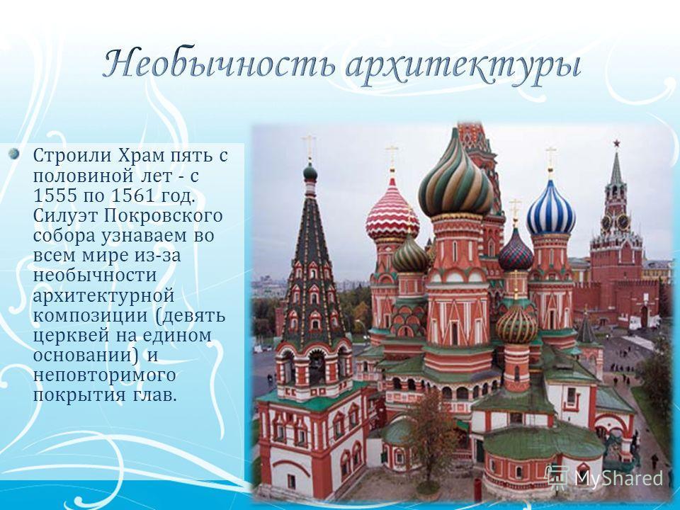 Строили Храм пять с половиной лет - с 1555 по 1561 год. Силуэт Покровского собора узнаваем во всем мире из-за необычности архитектурной композиции (девять церквей на едином основании) и неповторимого покрытия глав.