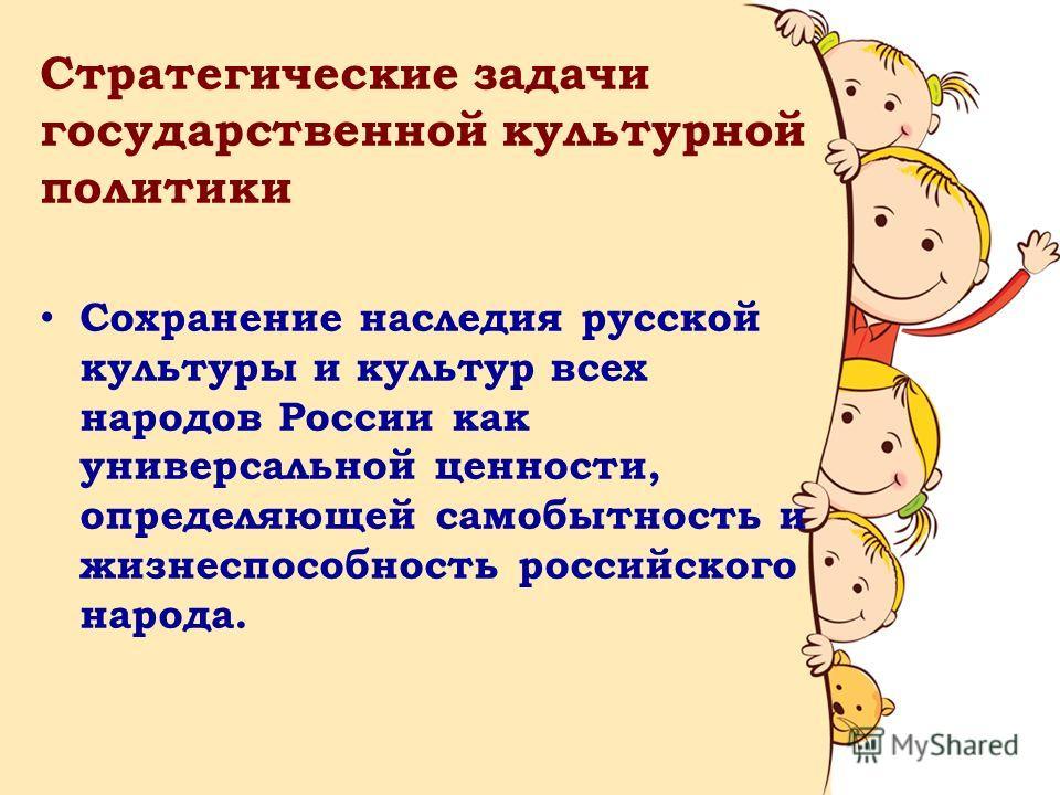 Стратегические задачи государственной культурной политики Сохранение наследия русской культуры и культур всех народов России как универсальной ценности, определяющей самобытность и жизнеспособность российского народа.