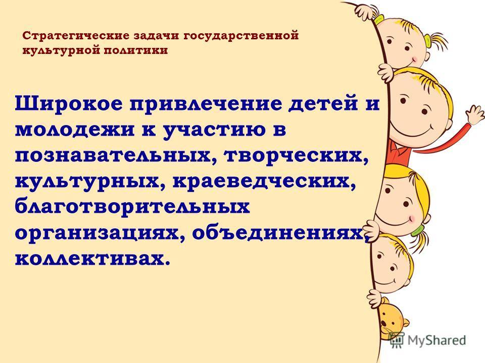 Широкое привлечение детей и молодежи к участию в познавательных, творческих, культурных, краеведческих, благотворительных организациях, объединениях, коллективах. Стратегические задачи государственной культурной политики