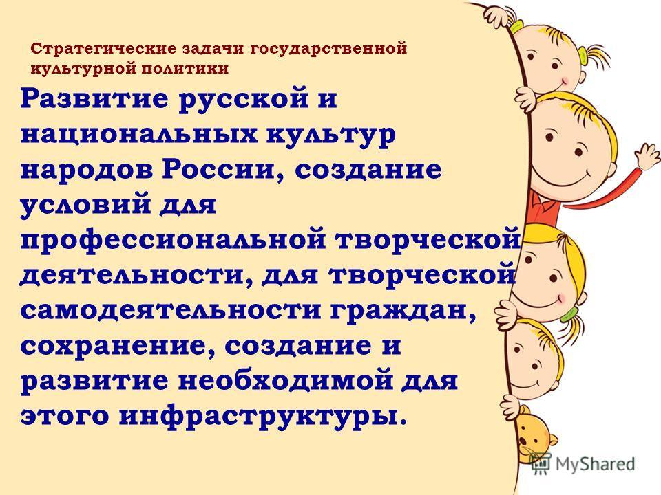 Развитие русской и национальных культур народов России, создание условий для профессиональной творческой деятельности, для творческой самодеятельности граждан, сохранение, создание и развитие необходимой для этого инфраструктуры. Стратегические задач