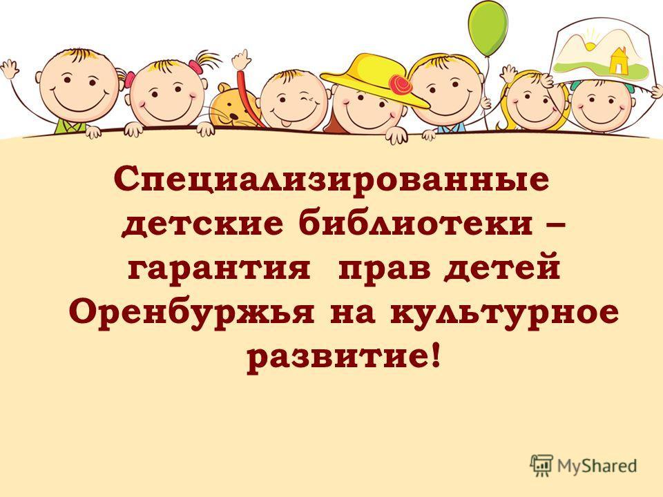 Специализированные детские библиотеки – гарантия прав детей Оренбуржья на культурное развитие!