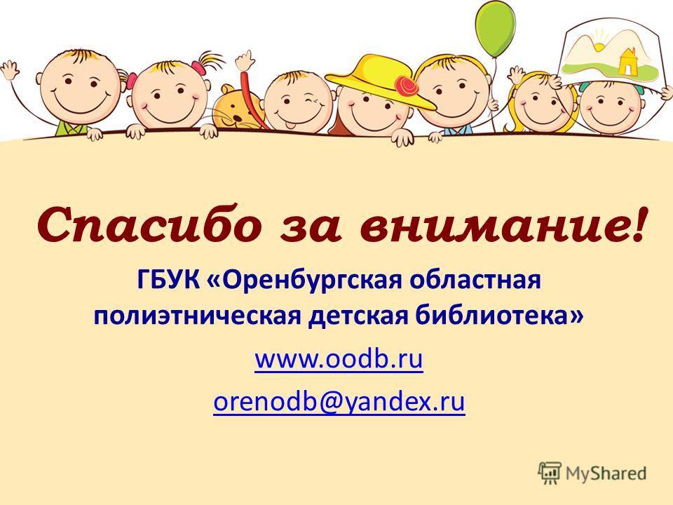 Спасибо за внимание! ГБУК «Оренбургская областная полиэтническая детская библиотека» www.oodb.ru orenodb@yandex.ru
