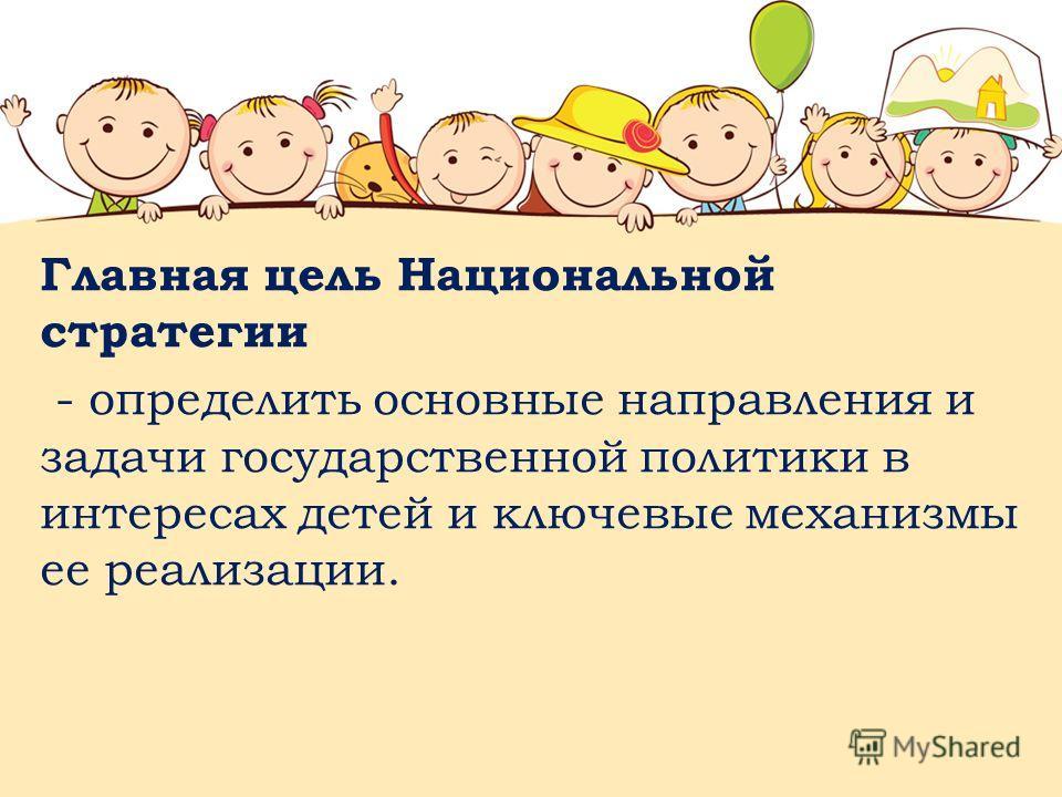 Главная цель Национальной стратегии - определить основные направления и задачи государственной политики в интересах детей и ключевые механизмы ее реализации.