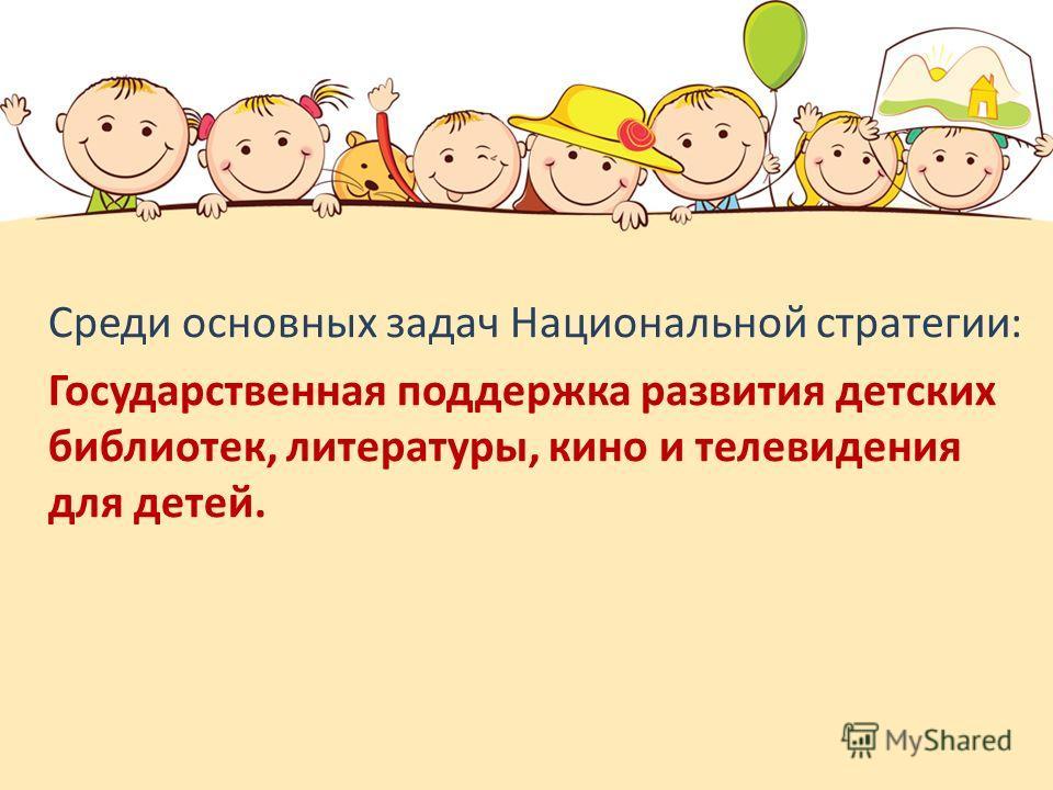 Среди основных задач Национальной стратегии: Государственная поддержка развития детских библиотек, литературы, кино и телевидения для детей.