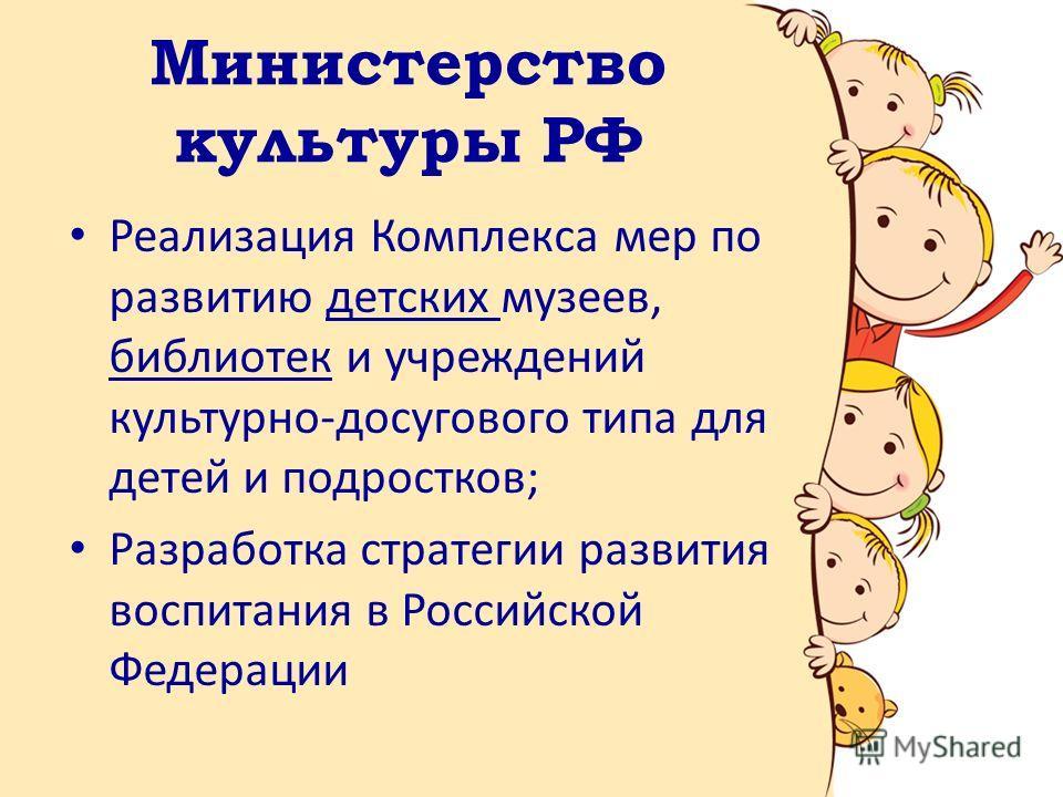Министерство культуры РФ Реализация Комплекса мер по развитию детских музеев, библиотек и учреждений культурно-досугового типа для детей и подростков; Разработка стратегии развития воспитания в Российской Федерации