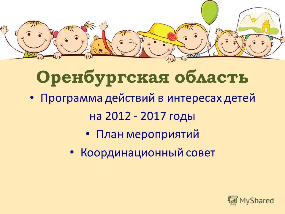 Оренбургская область Программа действий в интересах детей на 2012 - 2017 годы План мероприятий Координационный совет