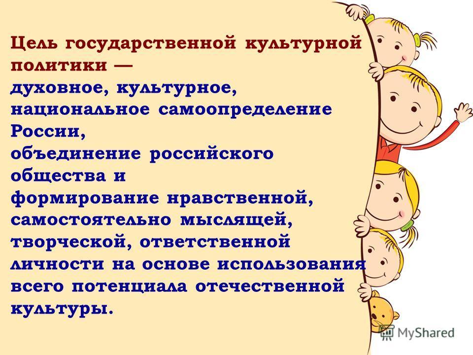 Цель государственной культурной политики духовное, культурное, национальное самоопределение России, объединение российского общества и формирование нравственной, самостоятельно мыслящей, творческой, ответственной личности на основе использования всег