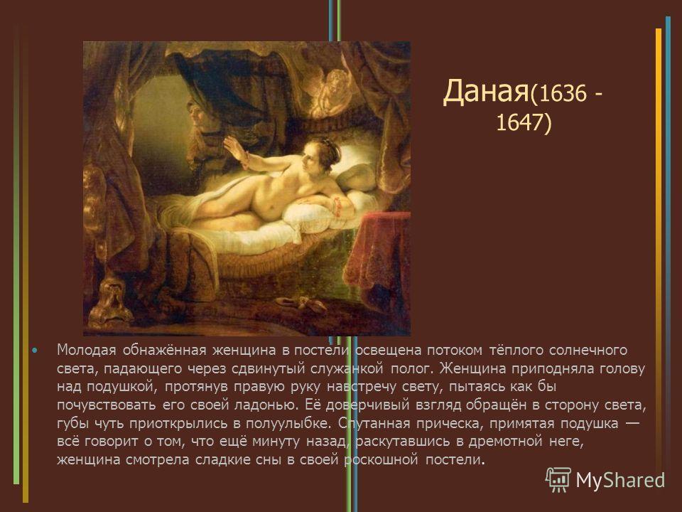 Даная (1636 - 1647) Молодая обнажённая женщина в постели освещена потоком тёплого солнечного света, падающего через сдвинутый служанкой полог. Женщина приподняла голову над подушкой, протянув правую руку навстречу свету, пытаясь как бы почувствовать
