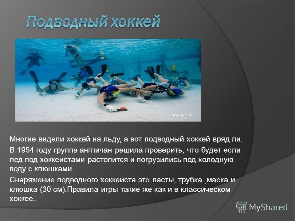 Многие видели хоккей на льду, а вот подводный хоккей вряд ли. В 1954 году группа англичан решила проверить, что будет если лед под хоккеистами растопится и погрузились под холодную воду с клюшками. Снаряжение подводного хоккеиста это ласты, трубка,ма