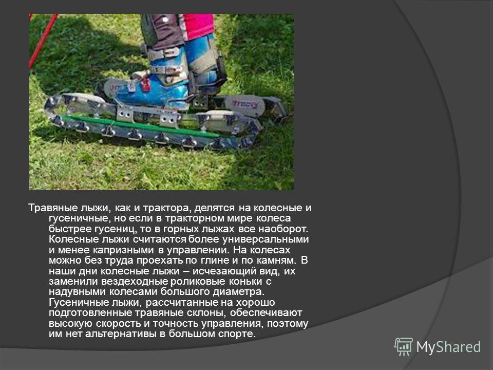 ыв Травяные лыжи, как и трактора, делятся на колесные и гусеничные, но если в тракторном мире колеса быстрее гусениц, то в горных лыжах все наоборот. Колесные лыжи считаются более универсальными и менее капризными в управлении. На колесах можно без т