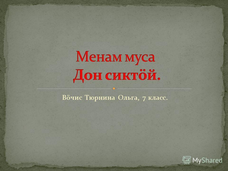 Вöчис Тюрнина Ольга, 7 класс.