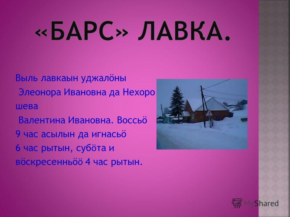 Выль лавкаын уджалöны Элеонора Ивановна да Нехоро шева Валентина Ивановна. Воссьö 9 час асылын да игнасьö 6 час рытын, суб ӧ та и вöскресенньö ӧ 4 час рытын.