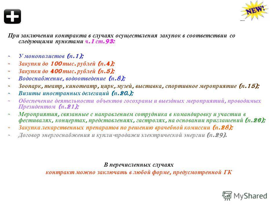 При заключении контракта в случаях осуществления закупок в соответствии со следующими пунктами ч.1 ст.93: - У монополистов ( п.1); - Закупки до 100 тыс. рублей ( п.4); - Закупки до 400 тыс. рублей ( п.5); - Водоснабжение, водоотведение ( п.8); - Зооп