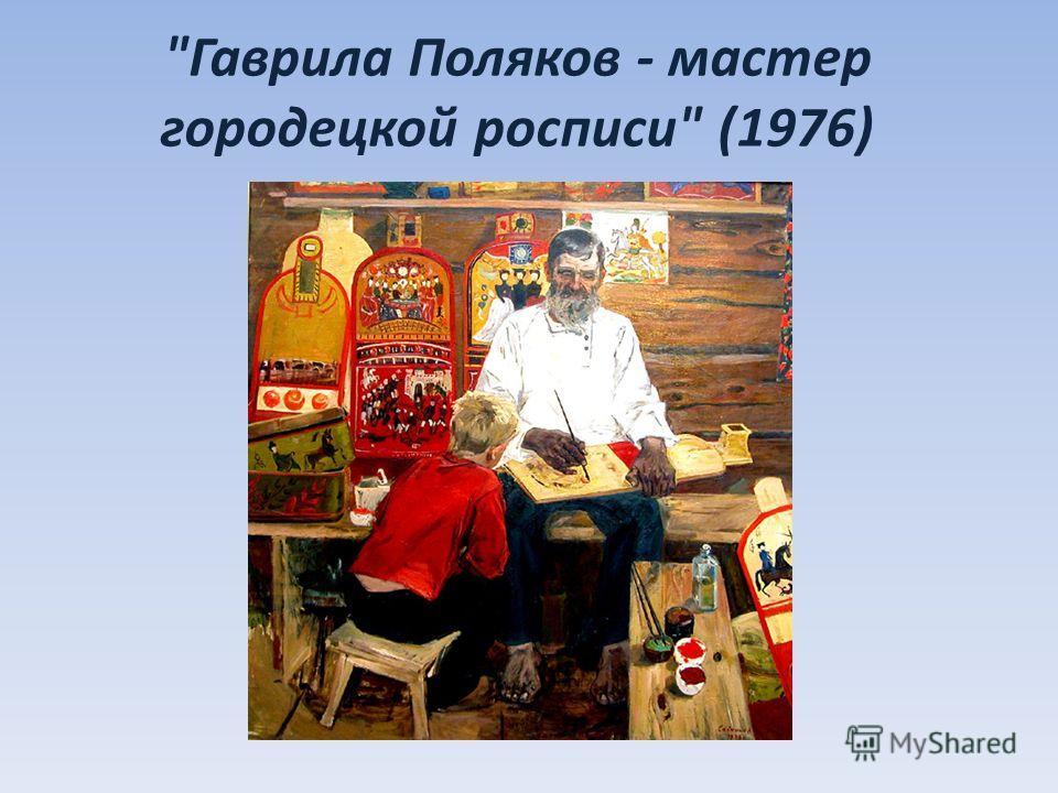 Гаврила Поляков - мастер городецкой росписи (1976)