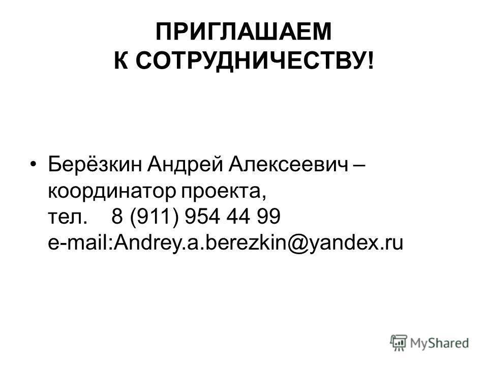 ПРИГЛАШАЕМ К СОТРУДНИЧЕСТВУ! Берёзкин Андрей Алексеевич – координатор проекта, тел. 8 (911) 954 44 99 e-mail:Andrey.a.berezkin@yandex.ru