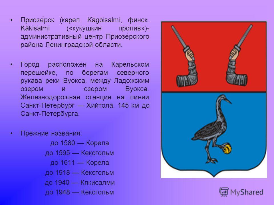 Приозе́рск (карел. Kägöisalmi, финск. Käkisalmi («кукушкин пролив»)- административный центр Приозе́рского района Ленинградской области. Город расположен на Карельском перешейке, по берегам северного рукава реки Вуокса, между Ладожским озером и озером