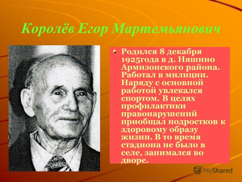 Королёв Егор Мартемьянович Родился 8 декабря 1925 года в д. Няшино Армизонского района. Работал в милиции. Наряду с основной работой увлекался спортом. В целях профилактики правонарушений приобщал подростков к здоровому образу жизни. В то время стади