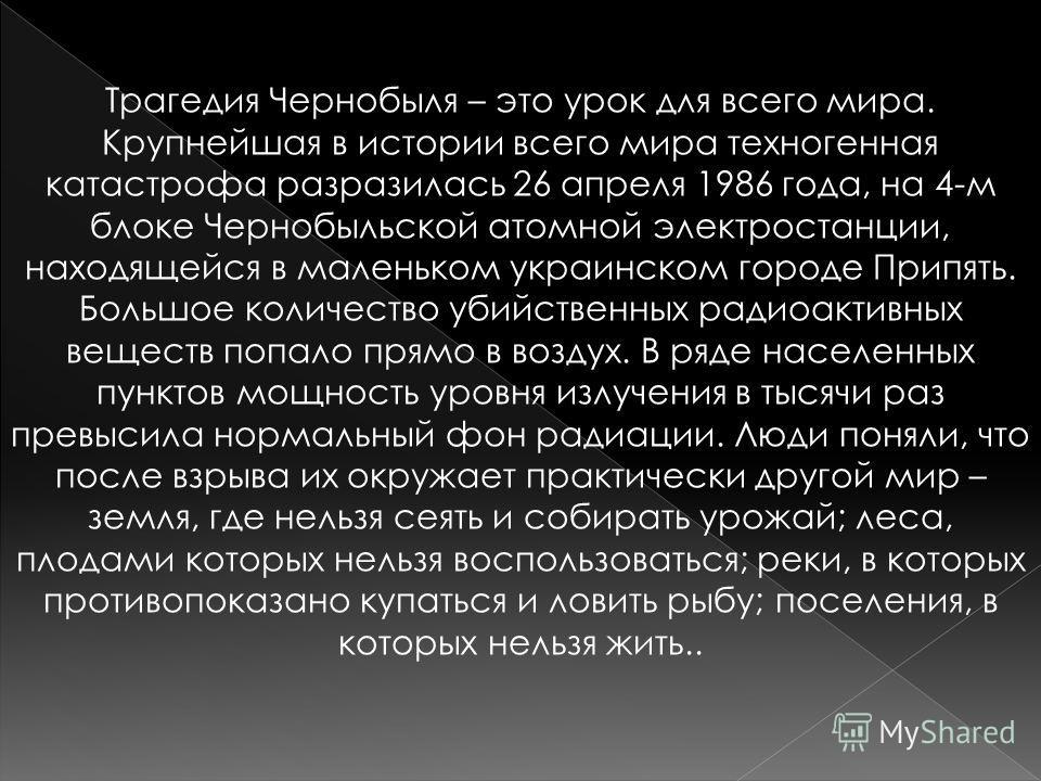 Трагедия Чернобыля – это урок для всего мира. Крупнейшая в истории всего мира техногенная катастрофа разразилась 26 апреля 1986 года, на 4-м блоке Чернобыльской атомной электростанции, находящейся в маленьком украинском городе Припять. Большое количе