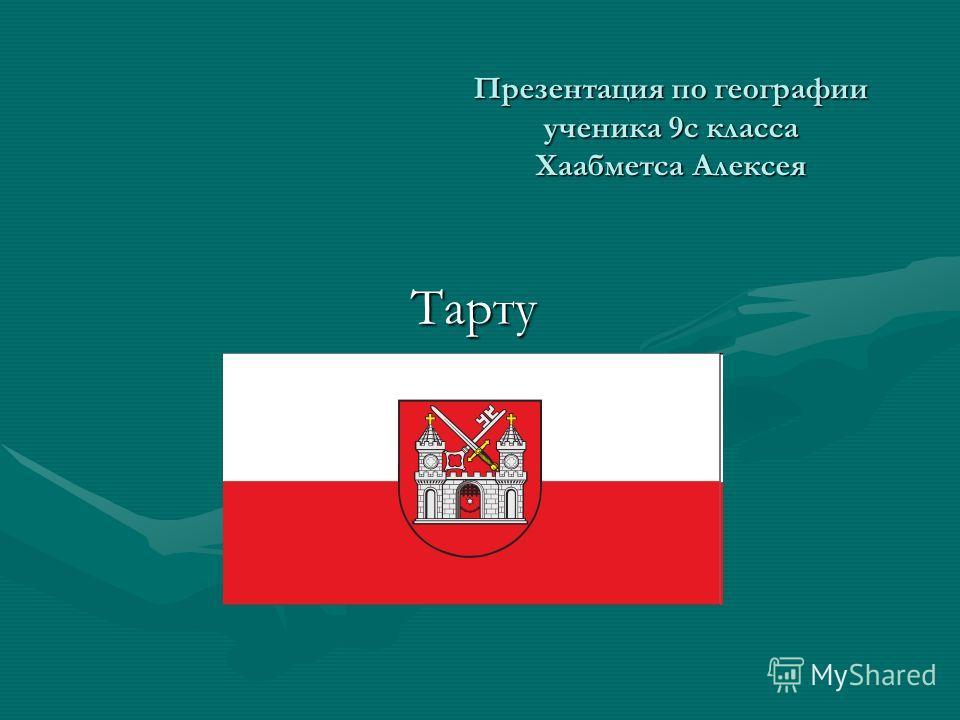 Презентация по географии ученика 9 с класса Хаабметса Алексея Тарту