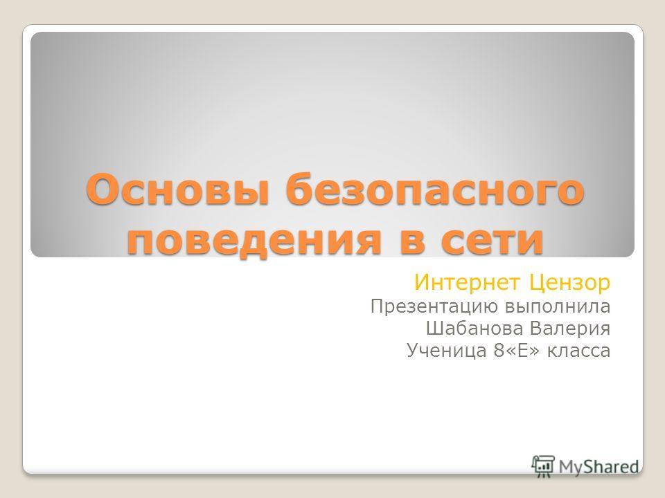 Основы безопасного поведения в сети Интернет Цензор Презентацию выполнила Шабанова Валерия Ученица 8«Е» класса
