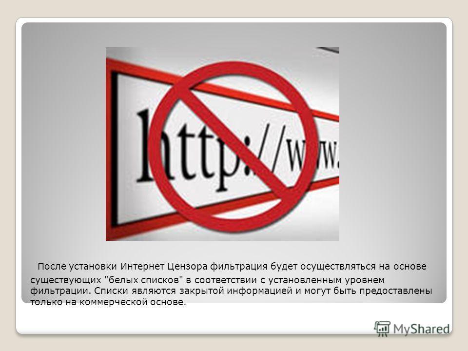 После установки Интернет Цензора фильтрация будет осуществляться на основе существующих белых списков в соответствии с установленным уровнем фильтрации. Списки являются закрытой информацией и могут быть предоставлены только на коммерческой основе.