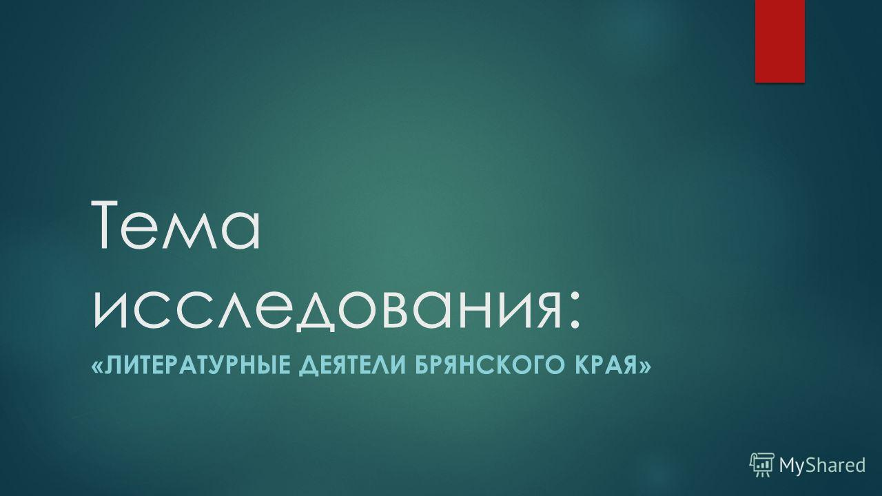 Тема исследования: «Л ИТЕРАТУРНЫЕ ДЕЯТЕЛИ БРЯНСКОГО КРАЯ »