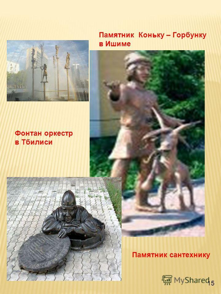 15 Памятник Коньку – Горбунку в Ишиме Фонтан оркестр в Тбилиси Памятник сантехнику