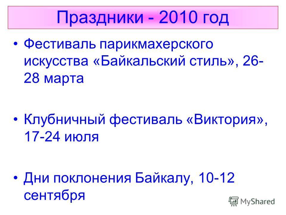 Праздники - 2010 год Фестиваль парикмахерского искусства «Байкальский стиль», 26- 28 марта Клубничный фестиваль «Виктория», 17-24 июля Дни поклонения Байкалу, 10-12 сентября