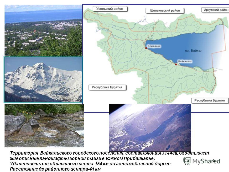 5 Территория Байкальского городского поселения, составляющая 3144 га, охватывает живописные ландшафты горной тайги в Южном Прибайкалье. Удаленность от областного цента-154 км по автомобильной дороге Расстояние до районного центра-41 км