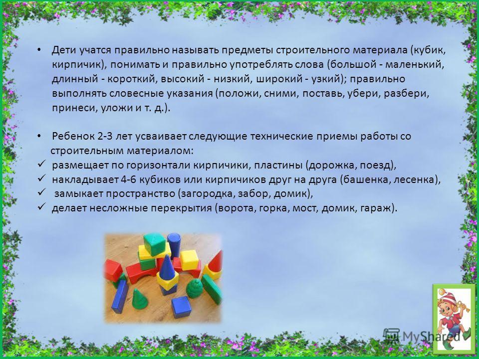 Дети учатся правильно называть предметы строительного материала (кубик, кирпичик), понимать и правильно употреблять слова (большой - маленький, длинный - короткий, высокий - низкий, широкий - узкий); правильно выполнять словесные указания (положи, сн