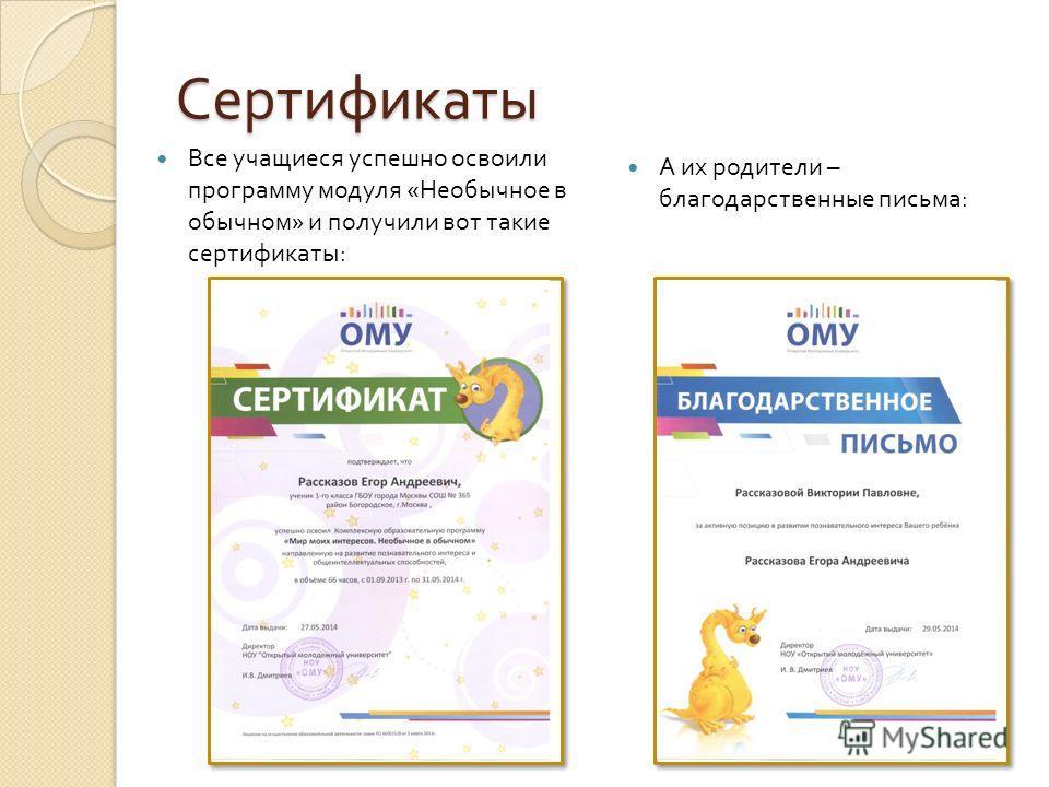 Сертификаты Все учащиеся успешно освоили программу модуля « Необычное в обычном » и получили вот такие сертификаты : А их родители – благодарственные письма :