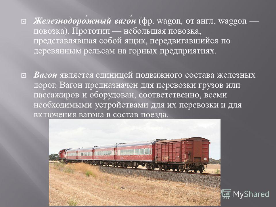 Железнодорожный вагон ( фр. wagon, от англ. waggon повозка ). Прототип небольшая повозка, представлявшая собой ящик, передвигавшийся по деревянным рельсам на горных предприятиях. Вагон является единицей подвижного состава железных дорог. Вагон предна