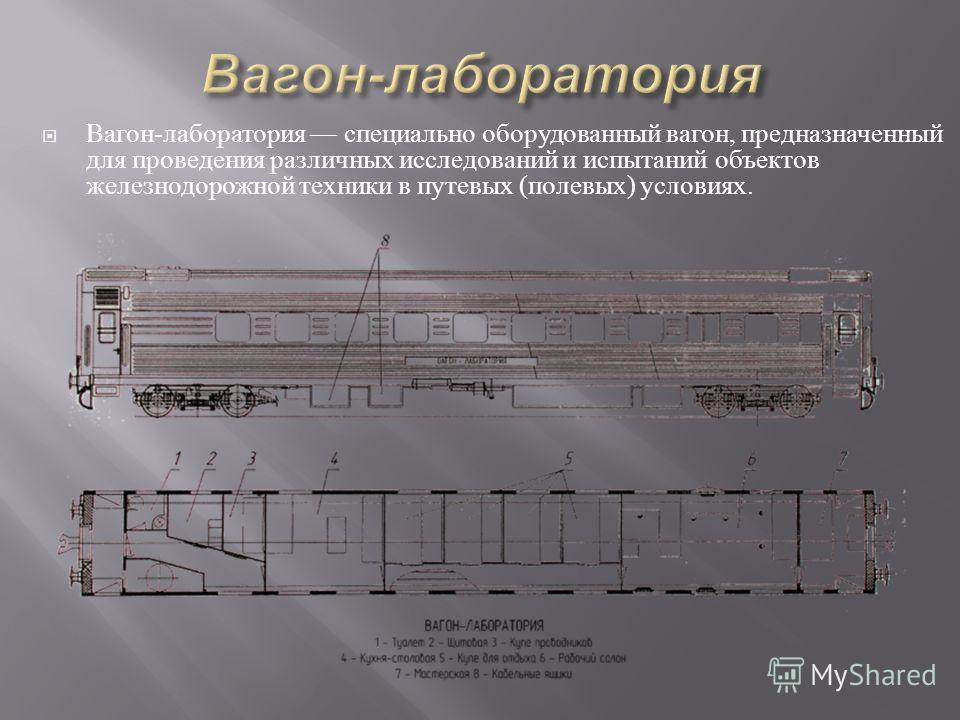 Вагон - лаборатория специально оборудованный вагон, предназначенный для проведения различных исследований и испытаний объектов железнодорожной техники в путевых ( полевых ) условиях.