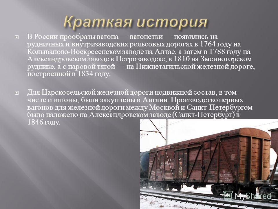 В России прообразы вагона вагонетки появились на рудничных и внутризаводских рельсовых дорогах в 1764 году на Колываново - Воскресенском заводе на Алтае, а затем в 1788 году на Александровском заводе в Петрозаводске, в 1810 на Змеиногорском руднике,