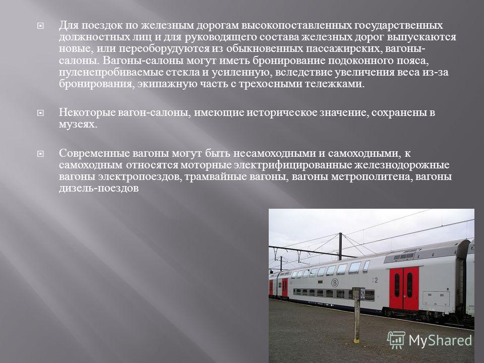 Для поездок по железным дорогам высокопоставленных государственных должностных лиц и для руководящего состава железных дорог выпускаются новые, или переоборудуются из обыкновенных пассажирских, вагоны - салоны. Вагоны - салоны могут иметь бронировани