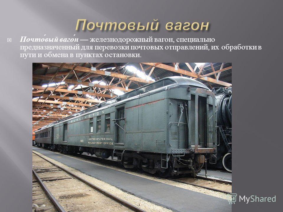 Почтовый вагон железнодорожный вагон, специально предназначенный для перевозки почтовых отправлений, их обработки в пути и обмена в пунктах остановки.