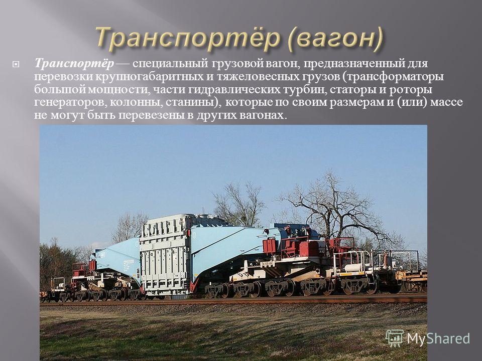 Транспортёр специальный грузовой вагон, предназначенный для перевозки крупногабаритных и тяжеловесных грузов ( трансформаторы большой мощности, части гидравлических турбин, статоры и роторы генераторов, колонны, станины ), которые по своим размерам и