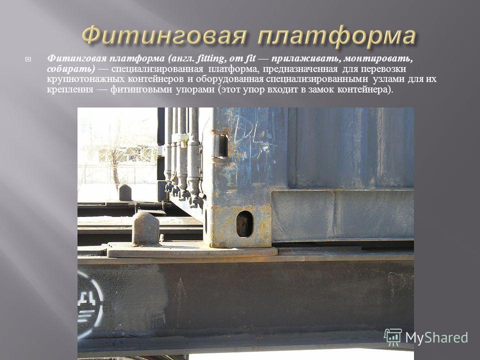 Фитинговая платформа ( англ. fitting, от fit прилаживать, монтировать, собирать ) специализированная платформа, предназначенная для перевозки крупнотонажных контейнеров и оборудованная специализированными узлами для их крепления фитинговыми упорами (