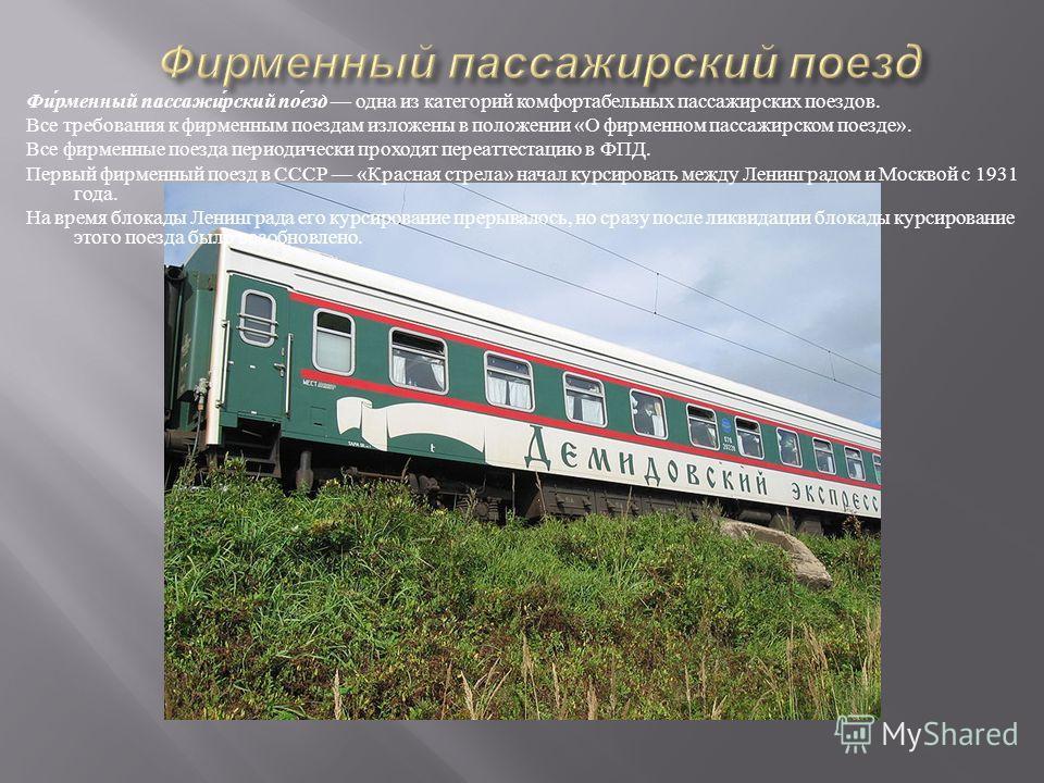Фирменный пассажирский поезд одна из категорий комфортабельных пассажирских поездов. Все требования к фирменным поездам изложены в положении « О фирменном пассажирском поезде ». Все фирменные поезда периодически проходят переаттестацию в ФПД. Первый